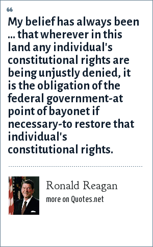 Ronald Reagan: My belief has always been ... that wherever in this land any individual's constitutional rights are being unjustly denied, it is the obligation of the federal government-at point of bayonet if necessary-to restore that individual's constitutional rights.