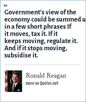 Ronald Reagan: Government's view of the economy could be summed up in a few short phrases If it moves, tax it. If it keeps moving, regulate it. And if it stops moving, subsidise it.