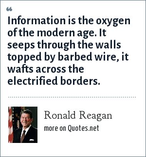 Ronald Reagan: Information is the oxygen of the modern age. It seeps through the walls topped by barbed wire, it wafts across the electrified borders.