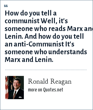 Ronald Reagan: How do you tell a communist Well, it's someone who reads Marx and Lenin. And how do you tell an anti-Communist It's someone who understands Marx and Lenin.
