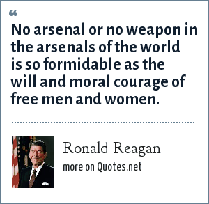 Ronald Reagan: No arsenal or no weapon in the arsenals of the world is so formidable as the will and moral courage of free men and women.