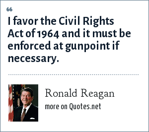 Ronald Reagan: I favor the Civil Rights Act of 1964 and it must be enforced at gunpoint if necessary.