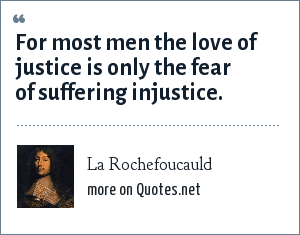 La Rochefoucauld: For most men the love of justice is only the fear of suffering injustice.