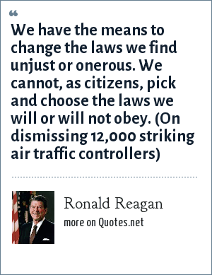 Ronald Reagan: We have the means to change the laws we find unjust or onerous. We cannot, as citizens, pick and choose the laws we will or will not obey. (On dismissing 12,000 striking air traffic controllers)