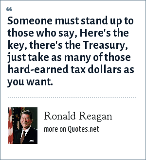 Ronald Reagan: Someone must stand up to those who say, Here's the key, there's the Treasury, just take as many of those hard-earned tax dollars as you want.