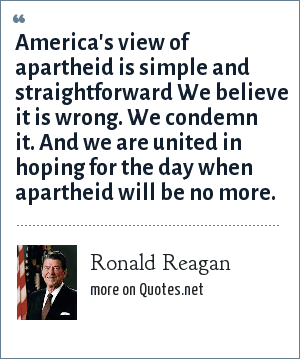 Ronald Reagan: America's view of apartheid is simple and straightforward We believe it is wrong. We condemn it. And we are united in hoping for the day when apartheid will be no more.