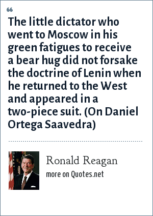 Ronald Reagan: The little dictator who went to Moscow in his green fatigues to receive a bear hug did not forsake the doctrine of Lenin when he returned to the West and appeared in a two-piece suit. (On Daniel Ortega Saavedra)
