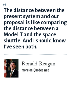 Ronald Reagan: The distance between the present system and our proposal is like comparing the distance between a Model T and the space shuttle. And I should know I've seen both.