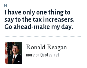 Ronald Reagan: I have only one thing to say to the tax increasers. Go ahead-make my day.