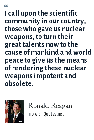 Ronald Reagan: I call upon the scientific community in our country, those who gave us nuclear weapons, to turn their great talents now to the cause of mankind and world peace to give us the means of rendering these nuclear weapons impotent and obsolete.