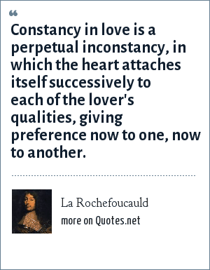 La Rochefoucauld: Constancy in love is a perpetual inconstancy, in which the heart attaches itself successively to each of the lover's qualities, giving preference now to one, now to another.