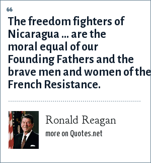 Ronald Reagan: The freedom fighters of Nicaragua ... are the moral equal of our Founding Fathers and the brave men and women of the French Resistance.