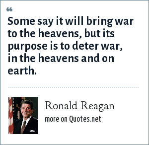 Ronald Reagan: Some say it will bring war to the heavens, but its purpose is to deter war, in the heavens and on earth.