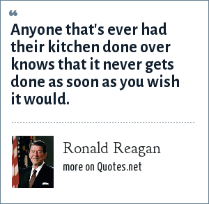 Ronald Reagan: Anyone that's ever had their kitchen done over knows that it never gets done as soon as you wish it would.