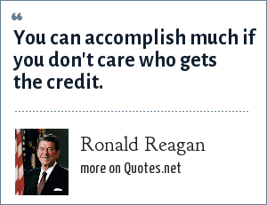 Ronald Reagan: You can accomplish much if you don't care who gets the credit.