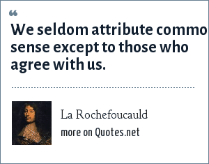 La Rochefoucauld: We seldom attribute common sense except to those who agree with us.