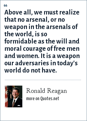 Ronald Reagan: Above all, we must realize that no arsenal, or no weapon in the arsenals of the world, is so formidable as the will and moral courage of free men and women. It is a weapon our adversaries in today's world do not have.
