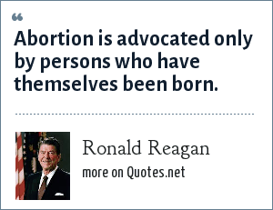Ronald Reagan: Abortion is advocated only by persons who have themselves been born.