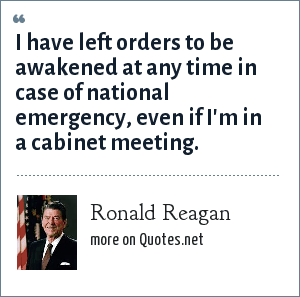 Ronald Reagan: I have left orders to be awakened at any time in case of national emergency, even if I'm in a cabinet meeting.