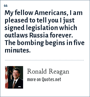 Ronald Reagan: My fellow Americans, I am pleased to tell you I just signed legislation which outlaws Russia forever. The bombing begins in five minutes.