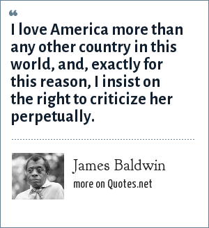 James Baldwin: I love America more than any other country in this world, and, exactly for this reason, I insist on the right to criticize her perpetually.