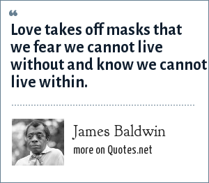 James Baldwin: Love takes off masks that we fear we cannot live without and know we cannot live within.