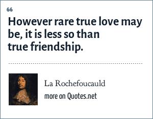 La Rochefoucauld: However rare true love may be, it is less so than true friendship.