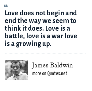 James Baldwin: Love does not begin and end the way we seem to think it does. Love is a battle, love is a war love is a growing up.