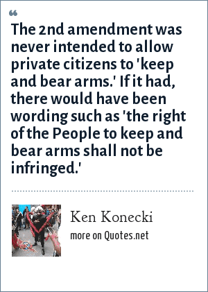 Ken Konecki: The 2nd amendment was never intended to allow private citizens to 'keep and bear arms.' If it had, there would have been wording such as 'the right of the People to keep and bear arms shall not be infringed.'