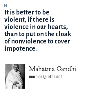 Mahatma Gandhi: It is better to be violent, if there is violence in our hearts, than to put on the cloak of nonviolence to cover impotence.