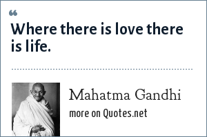 Mahatma Gandhi: Where there is love there is life.