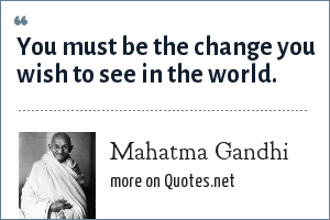 Mahatma Gandhi: You must be the change you wish to see in the world.