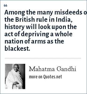 Mahatma Gandhi: Among the many misdeeds of the British rule in India, history will look upon the act of depriving a whole nation of arms as the blackest.