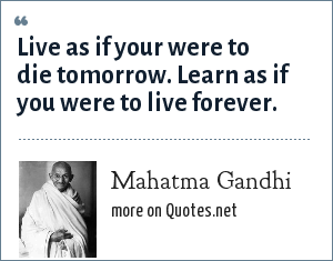 Mahatma Gandhi: Live as if your were to die tomorrow. Learn as if you were to live forever.