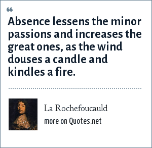 La Rochefoucauld: Absence lessens the minor passions and increases the great ones, as the wind douses a candle and kindles a fire.
