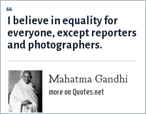 Mahatma Gandhi: I believe in equality for everyone, except reporters and photographers.