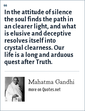 Mahatma Gandhi: In the attitude of silence the soul finds the path in an clearer light, and what is elusive and deceptive resolves itself into crystal clearness. Our life is a long and arduous quest after Truth.