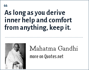 Mahatma Gandhi: As long as you derive inner help and comfort from anything, keep it.