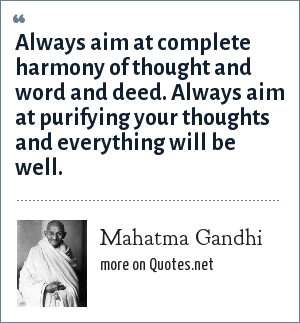 Mahatma Gandhi: Always aim at complete harmony of thought and word and deed. Always aim at purifying your thoughts and everything will be well.