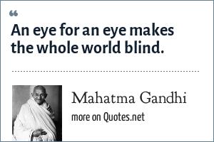 Mahatma Gandhi: An eye for an eye makes the whole world blind.