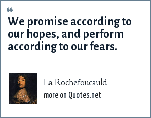 La Rochefoucauld: We promise according to our hopes, and perform according to our fears.