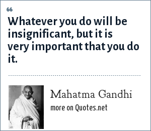 Mahatma Gandhi: Whatever you do will be insignificant, but it is very important that you do it.