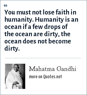 Mahatma Gandhi: You must not lose faith in humanity. Humanity is an ocean if a few drops of the ocean are dirty, the ocean does not become dirty.