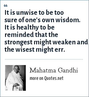 Mahatma Gandhi: It is unwise to be too sure of one's own wisdom. It is healthy to be reminded that the strongest might weaken and the wisest might err.