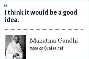 Mahatma Gandhi: I think it would be a good idea.