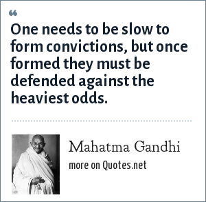 Mahatma Gandhi: One needs to be slow to form convictions, but once formed they must be defended against the heaviest odds.