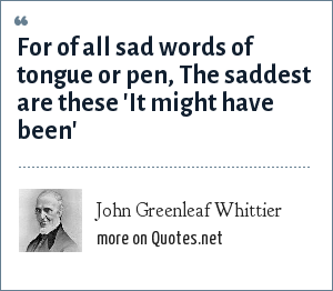 John Greenleaf Whittier: For of all sad words of tongue or pen, The saddest are these 'It might have been'