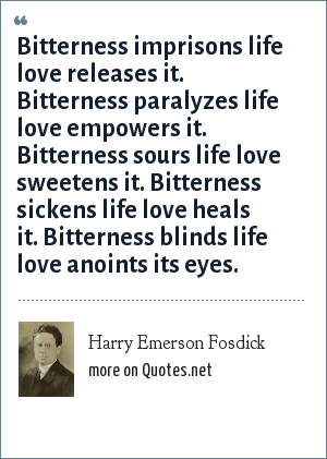Harry Emerson Fosdick: Bitterness imprisons life love releases it. Bitterness paralyzes life love empowers it. Bitterness sours life love sweetens it. Bitterness sickens life love heals it. Bitterness blinds life love anoints its eyes.
