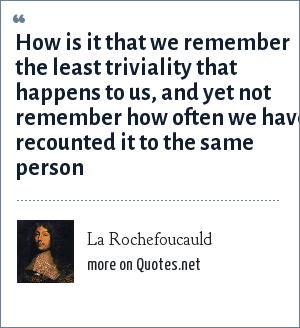 La Rochefoucauld: How is it that we remember the least triviality that happens to us, and yet not remember how often we have recounted it to the same person