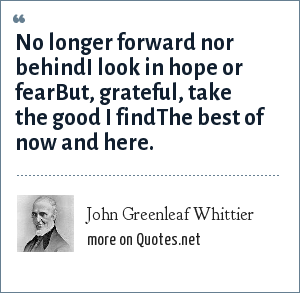 John Greenleaf Whittier: No longer forward nor behindI look in hope or fearBut, grateful, take the good I findThe best of now and here.